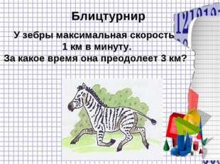 Блицтурнир У зебры максимальная скорость 1 км в минуту. За какое время она пр