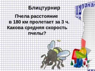 Блицтурнир Пчела расстояние в 180 км пролетает за 3 ч. Какова средняя скорост