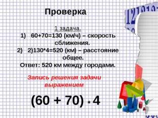 Проверка 1 задача. 60+70=130 (км/ч) – скорость сближения. 2)130*4=520 (км) –