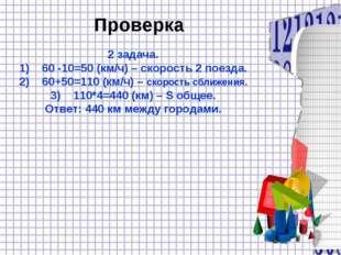 Проверка 2 задача. 60 -10=50 (км/ч) – скорость 2 поезда. 60+50=110 (км/ч) – с
