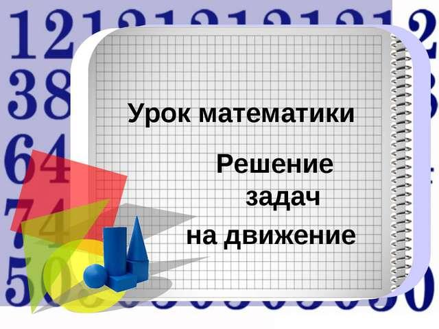 Урок математики Решение задач на движение