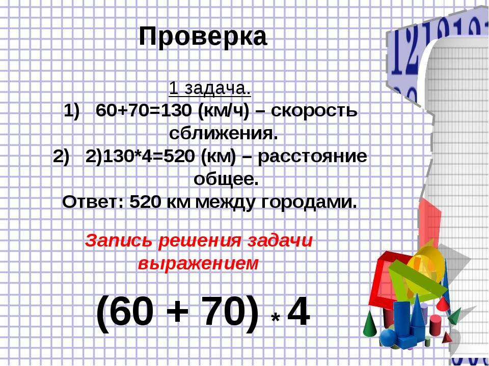 Проверка 1 задача. 60+70=130 (км/ч) – скорость сближения. 2)130*4=520 (км) –...