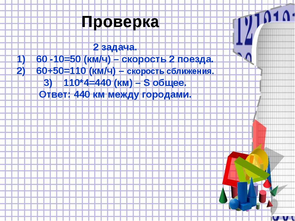 Проверка 2 задача. 60 -10=50 (км/ч) – скорость 2 поезда. 60+50=110 (км/ч) – с...