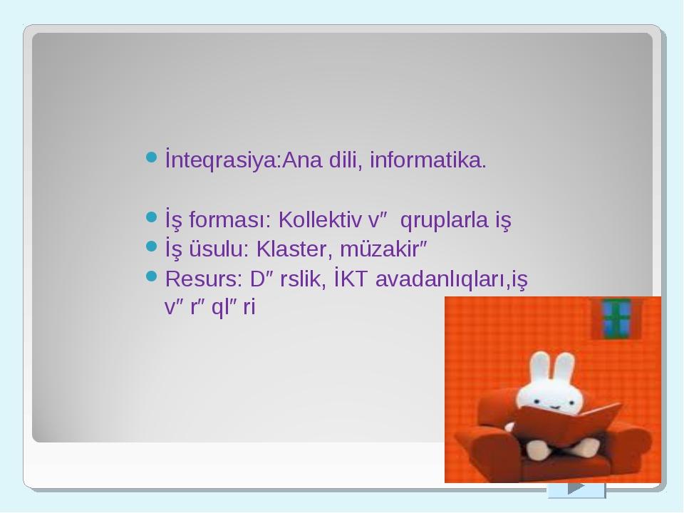 İnteqrasiya:Ana dili, informatika. İş forması: Kollektiv və qruplarla iş İş...