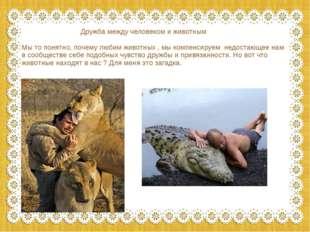 Дружба между человеком и животным Мы то понятно, почему любим животных , мы