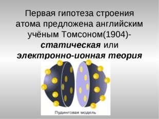 Первая гипотеза строения атома предложена английским учёным Томсоном(1904)-ст