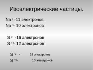 Изоэлектрические частицы. Na 0 -11 электронов Na +1- 10 электронов S 0 -16 эл
