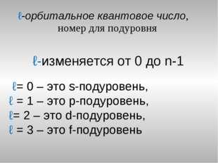 ℓ-орбитальное квантовое число, номер для подуровня ℓ-изменяется от 0 до n-1 ℓ