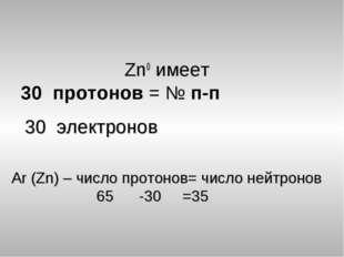 Zn0 имеет 30 протонов = № п-п Аr (Zn) – число протонов= число нейтронов 65 -3