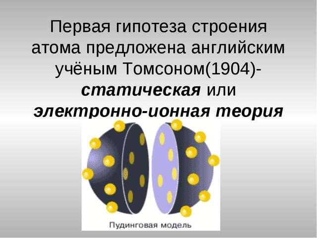 Первая гипотеза строения атома предложена английским учёным Томсоном(1904)-ст...