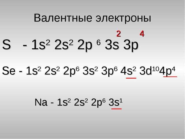 Валентные электроны S - 1s2 2s2 2p 6 3s 3p 2 4 Se - 1s2 2s2 2p6 3s2 3p6 4s2 3...