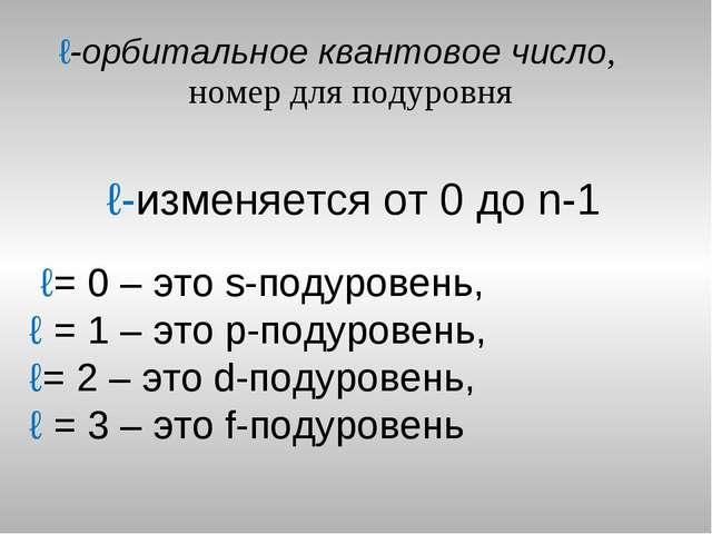 ℓ-орбитальное квантовое число, номер для подуровня ℓ-изменяется от 0 до n-1 ℓ...