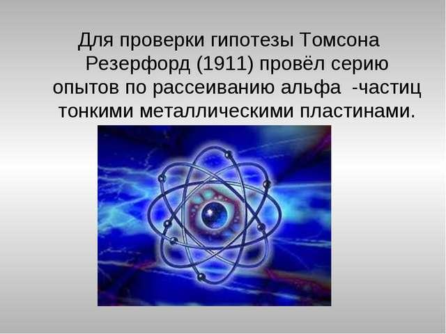 Для проверки гипотезы Томсона Резерфорд (1911) провёл серию опытов по рассеив...