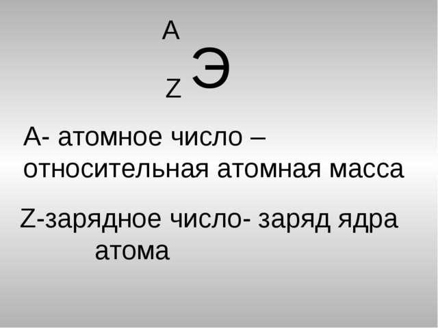 Э Z А А- атомное число – относительная атомная масса Z-зарядное число- заряд...