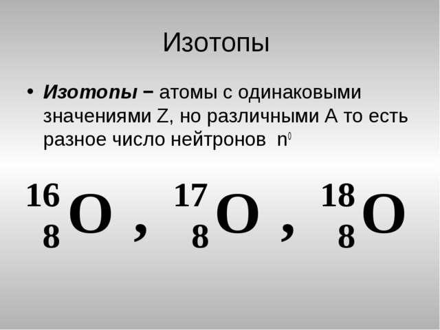 Изотопы Изотопы − атомы с одинаковыми значениями Z, но различными А то есть р...