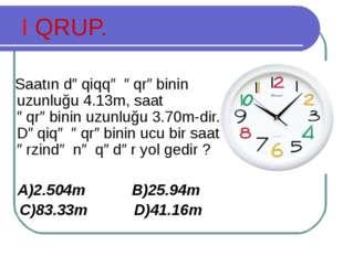 I QRUP. Saatın dəqiqqə əqrəbinin uzunluğu 4.13m, saat əqrəbinin uzunluğu 3.70