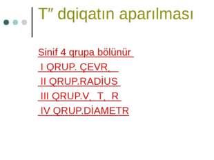 Tədqiqatın aparılması Sinif 4 qrupa bölünür I QRUP. ÇEVRƏ II QRUP.RADİUS III