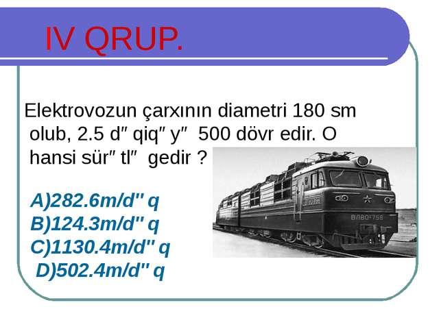 IV QRUP. Elektrovozun çarxının diametri 180 sm olub, 2.5 dəqiqəyə 500 dövr ed...
