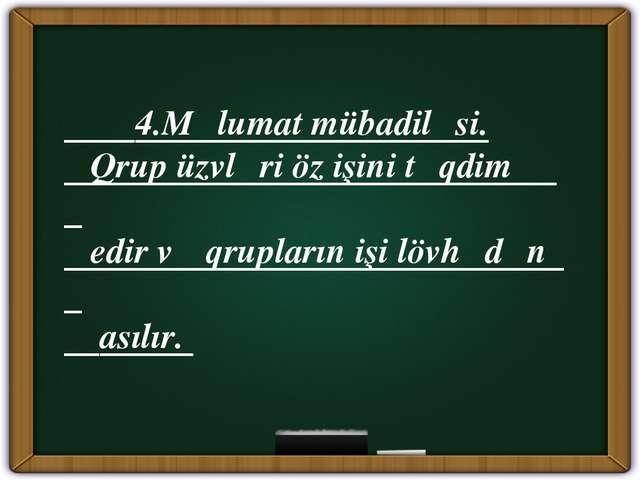 4.Məlumat mübadiləsi. Qrup üzvləri öz işini təqdim edir və qrupların işi löv...