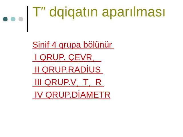 Tədqiqatın aparılması Sinif 4 qrupa bölünür I QRUP. ÇEVRƏ II QRUP.RADİUS III...