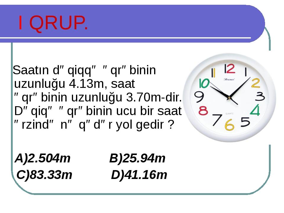 I QRUP. Saatın dəqiqqə əqrəbinin uzunluğu 4.13m, saat əqrəbinin uzunluğu 3.70...