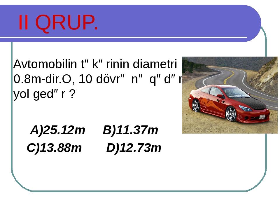 II QRUP. Avtomobilin təkərinin diametri 0.8m-dir.O, 10 dövrə nə qədər yol ged...