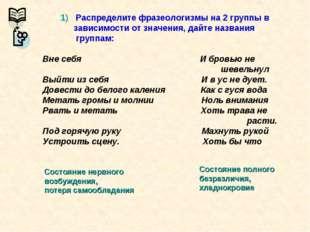 1) Распределите фразеологизмы на 2 группы в зависимости от значения, дайте н