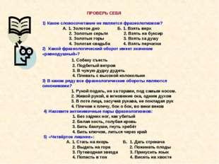 ПРОВЕРЬ СЕБЯ 1) Какое словосочетание не является фразеологизмом? А. 1. Золот