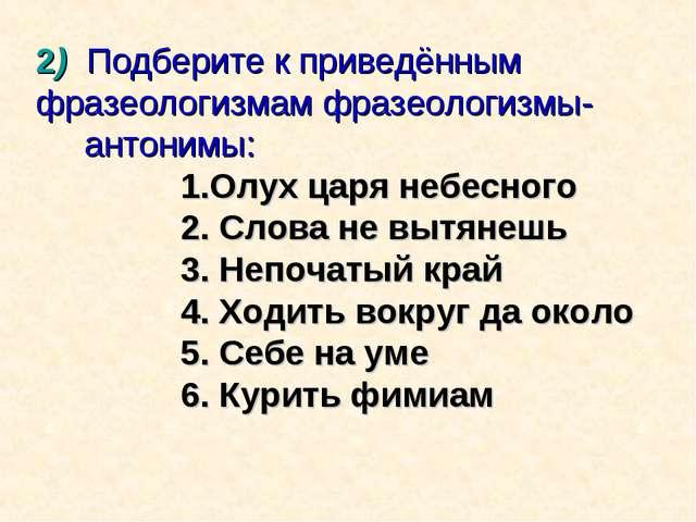 2) Подберите к приведённым фразеологизмам фразеологизмы- антонимы: 1.Олух цар...