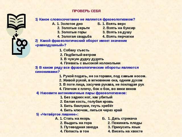 ПРОВЕРЬ СЕБЯ 1) Какое словосочетание не является фразеологизмом? А. 1. Золот...