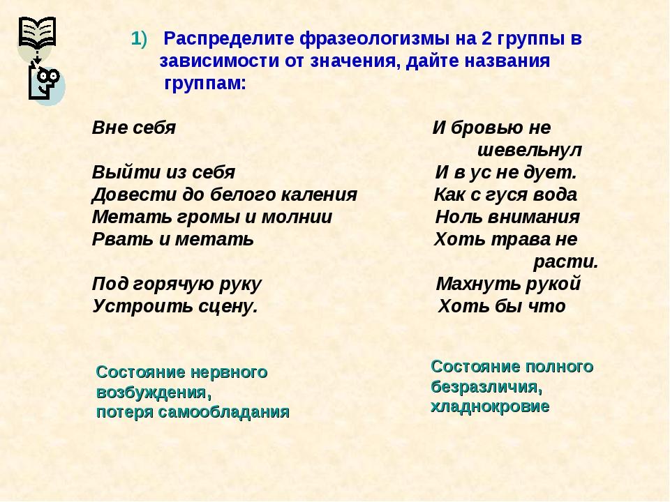 1) Распределите фразеологизмы на 2 группы в зависимости от значения, дайте н...