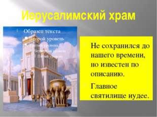 Иерусалимский храм Не сохранился до нашего времени, но известен по описанию.