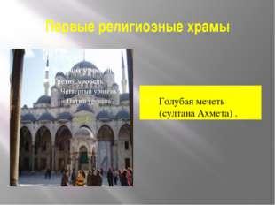 Первые религиозные храмы Голубая мечеть (султана Ахмета) .