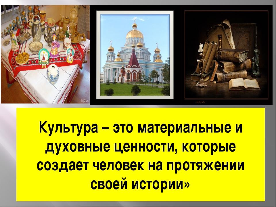 Культура – это материальные и духовные ценности, которые создает человек на п...