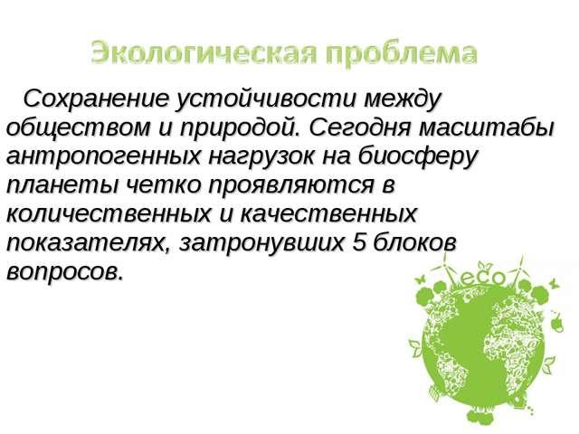 Сохранение устойчивости между обществом и природой. Сегодня масштабы антропог...
