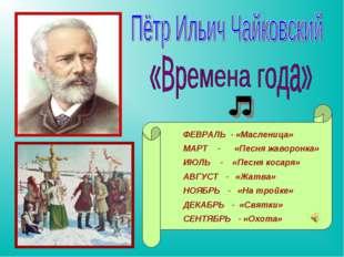 ФЕВРАЛЬ - «Масленица» МАРТ - «Песня жаворонка» ИЮЛЬ - «Песня косаря» АВГУСТ -