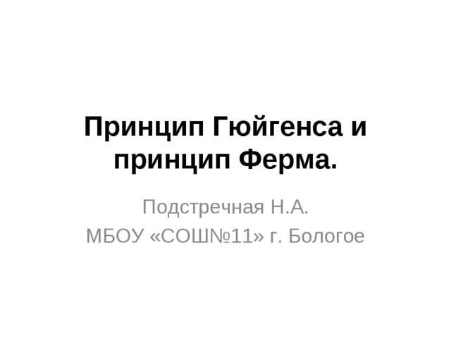 Принцип Гюйгенса и принцип Ферма. Подстречная Н.А. МБОУ «СОШ№11» г. Бологое