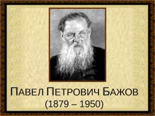 ПАВЕЛ ПЕТРОВИЧ БАЖОВ (1879 – 1950)