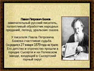 Павел Петрович Бажов - замечательный русский писатель, талантливый обработчи