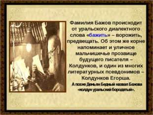 Фамилия Бажов происходит от уральского диалектного слова «бажить» – ворожить,