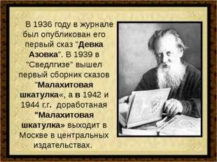 """В 1936 году в журнале был опубликован его первый сказ """"Девка Азовка"""". В 1939"""