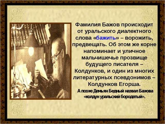 Фамилия Бажов происходит от уральского диалектного слова «бажить» – ворожить,...