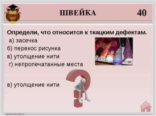 ШВЕЙКА 40 в) утолщение нити Определи, что относится к ткацким дефектам. а) за