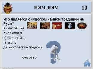 самовар Что является символом чайной традиции на Руси? а) матрешка б) самовар