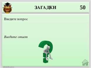 ЗАГАДКИ 50 Введите ответ Введите вопрос