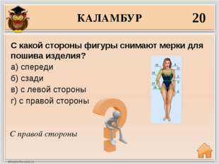 КАЛАМБУР 20 С правой стороны С какой стороны фигуры снимают мерки для пошива
