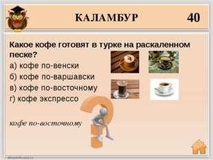 КАЛАМБУР 40 кофе по-восточному Какое кофе готовят в турке на раскаленном песк