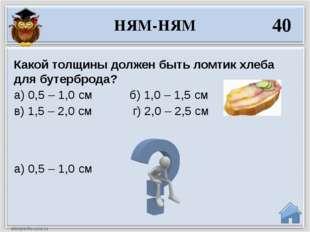 а) 0,5 – 1,0 см Какой толщины должен быть ломтик хлеба для бутерброда? а) 0,5