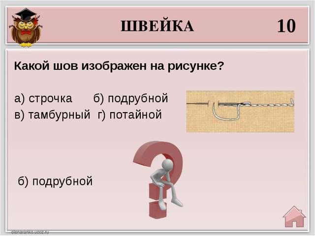 ШВЕЙКА 10 б) подрубной Какой шов изображен на рисунке? а) строчка б) подрубн...