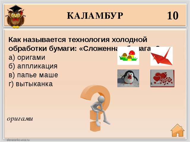 КАЛАМБУР 10 оригами Как называется технология холодной обработки бумаги: «Сло...